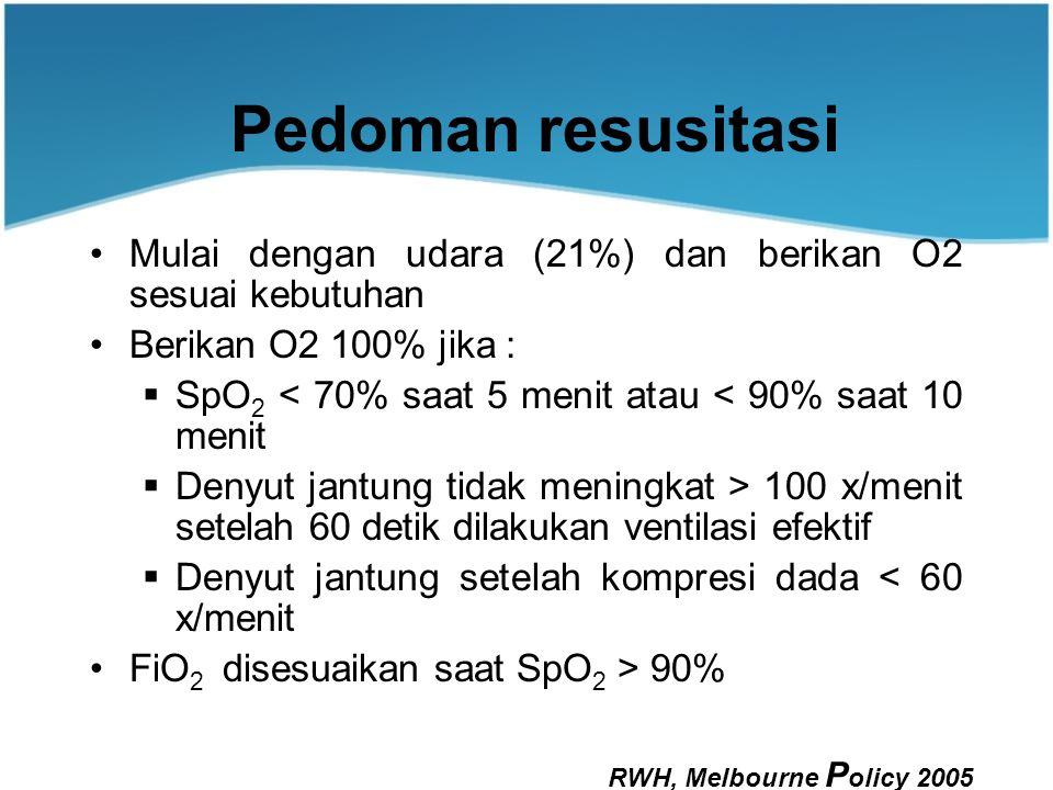 Pedoman resusitasi Mulai dengan udara (21%) dan berikan O2 sesuai kebutuhan Berikan O2 100% jika :  SpO 2 < 70% saat 5 menit atau < 90% saat 10 menit  Denyut jantung tidak meningkat > 100 x/menit setelah 60 detik dilakukan ventilasi efektif  Denyut jantung setelah kompresi dada < 60 x/menit FiO 2 disesuaikan saat SpO 2 > 90% RWH, Melbourne P olicy 2005