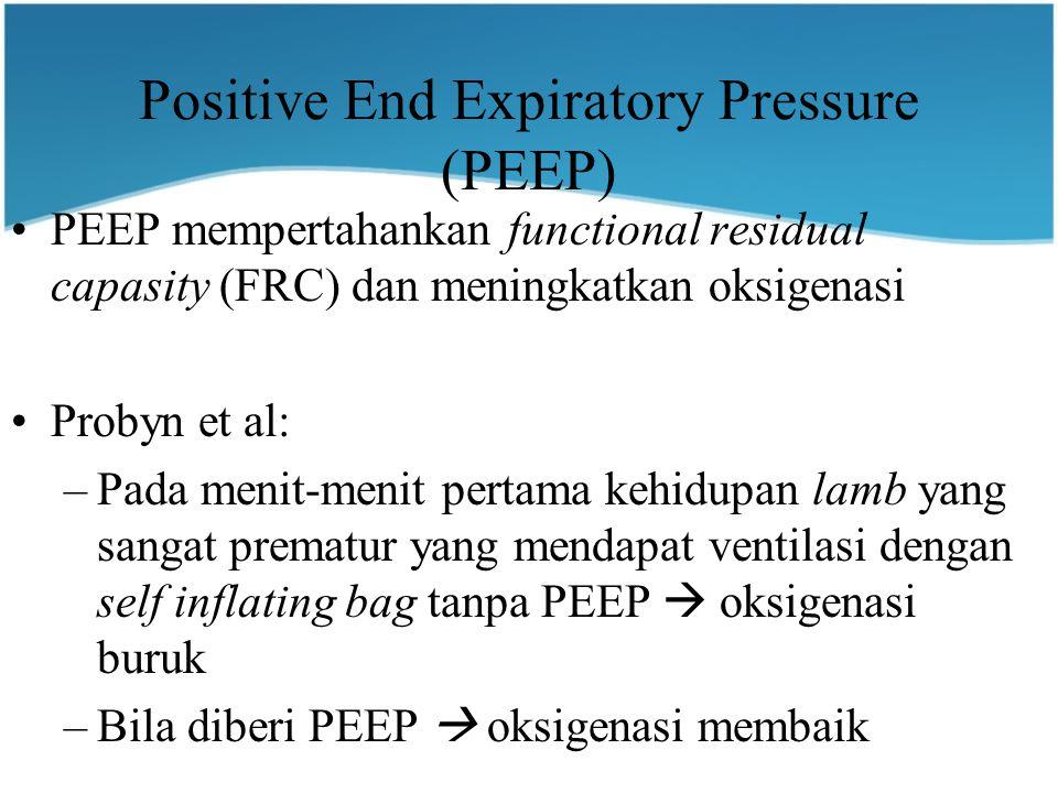 Positive End Expiratory Pressure (PEEP) PEEP mempertahankan functional residual capasity (FRC) dan meningkatkan oksigenasi Probyn et al: –Pada menit-menit pertama kehidupan lamb yang sangat prematur yang mendapat ventilasi dengan self inflating bag tanpa PEEP  oksigenasi buruk –Bila diberi PEEP  oksigenasi membaik