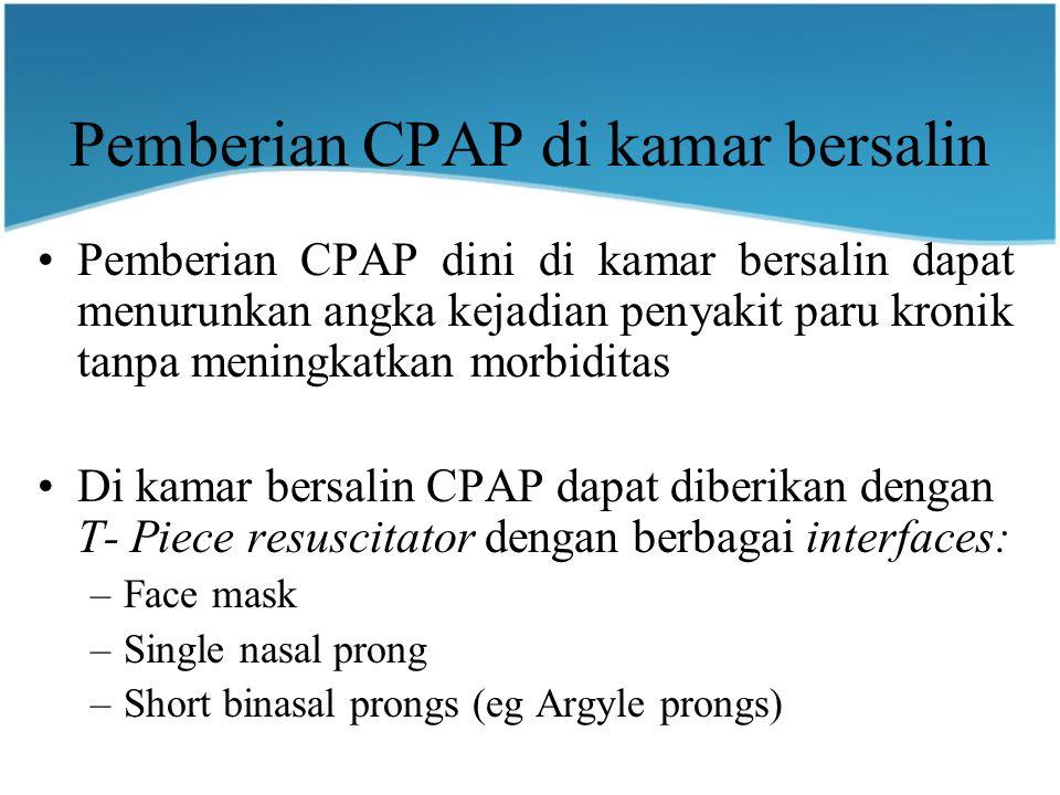 Pemberian CPAP di kamar bersalin Pemberian CPAP dini di kamar bersalin dapat menurunkan angka kejadian penyakit paru kronik tanpa meningkatkan morbiditas Di kamar bersalin CPAP dapat diberikan dengan T- Piece resuscitator dengan berbagai interfaces: –Face mask –Single nasal prong –Short binasal prongs (eg Argyle prongs)