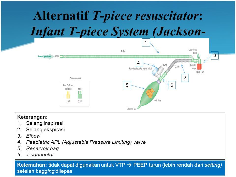 Alternatif T-piece resuscitator: Infant T-piece System (Jackson- Rees) 1 2 3 4 56 Keterangan: 1.Selang inspirasi 2.Selang ekspirasi 3.Elbow 4.Paediatric APL (Adjustable Pressure Limiting) valve 5.Reservoir bag 6.T-connector Kelemahan: tidak dapat digunakan untuk VTP  PEEP turun (lebih rendah dari setting) setelah bagging dilepas