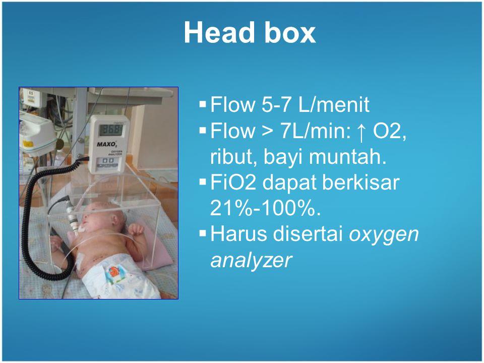 Head box  Flow 5-7 L/menit  Flow > 7L/min: ↑ O2, ribut, bayi muntah.