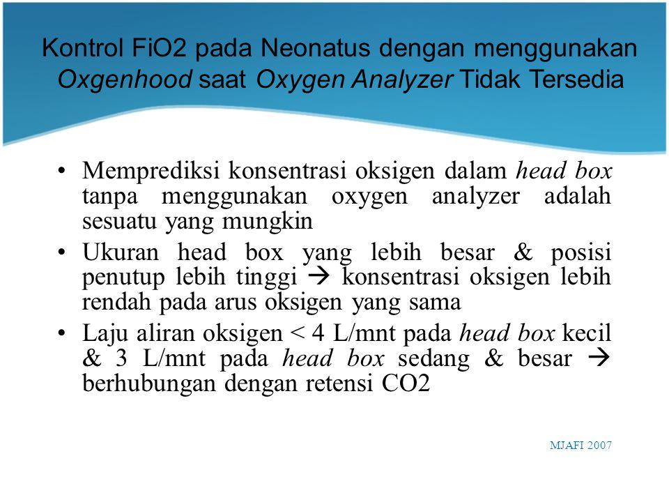 Memprediksi konsentrasi oksigen dalam head box tanpa menggunakan oxygen analyzer adalah sesuatu yang mungkin Ukuran head box yang lebih besar & posisi penutup lebih tinggi  konsentrasi oksigen lebih rendah pada arus oksigen yang sama Laju aliran oksigen < 4 L/mnt pada head box kecil & 3 L/mnt pada head box sedang & besar  berhubungan dengan retensi CO2 MJAFI 2007 Kontrol FiO2 pada Neonatus dengan menggunakan Oxgenhood saat Oxygen Analyzer Tidak Tersedia