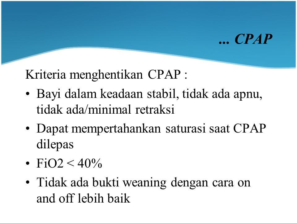 ... CPAP Kriteria menghentikan CPAP : Bayi dalam keadaan stabil, tidak ada apnu, tidak ada/minimal retraksi Dapat mempertahankan saturasi saat CPAP di