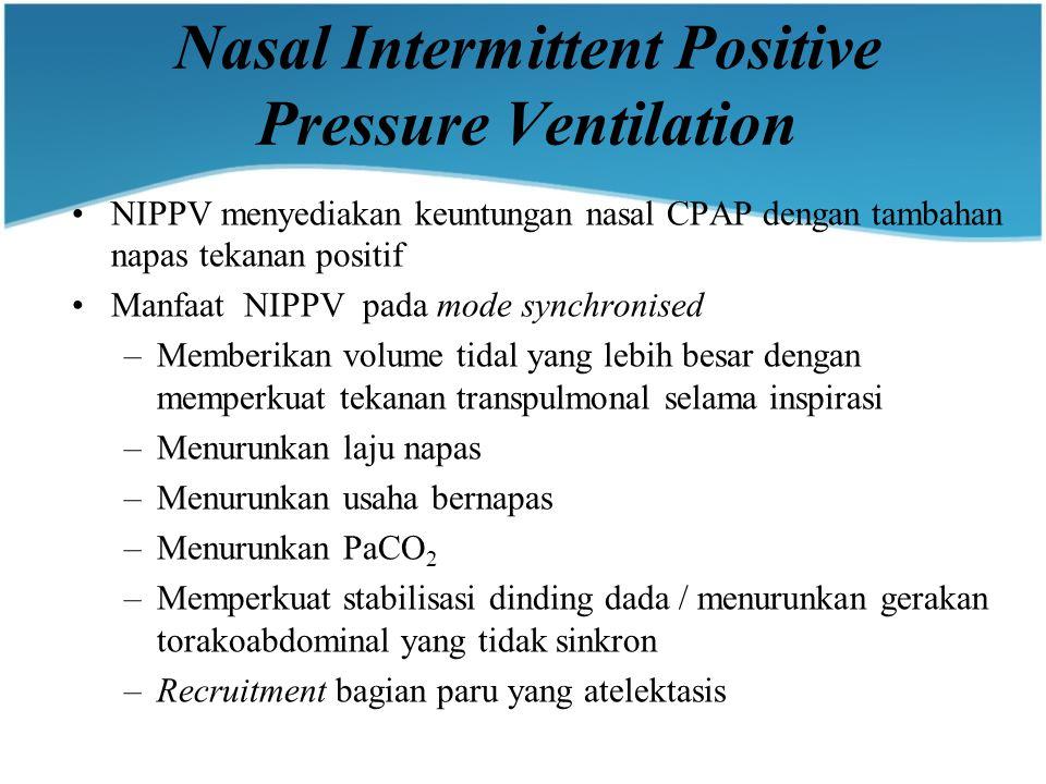 Nasal Intermittent Positive Pressure Ventilation NIPPV menyediakan keuntungan nasal CPAP dengan tambahan napas tekanan positif Manfaat NIPPV pada mode synchronised –Memberikan volume tidal yang lebih besar dengan memperkuat tekanan transpulmonal selama inspirasi –Menurunkan laju napas –Menurunkan usaha bernapas –Menurunkan PaCO 2 –Memperkuat stabilisasi dinding dada / menurunkan gerakan torakoabdominal yang tidak sinkron –Recruitment bagian paru yang atelektasis