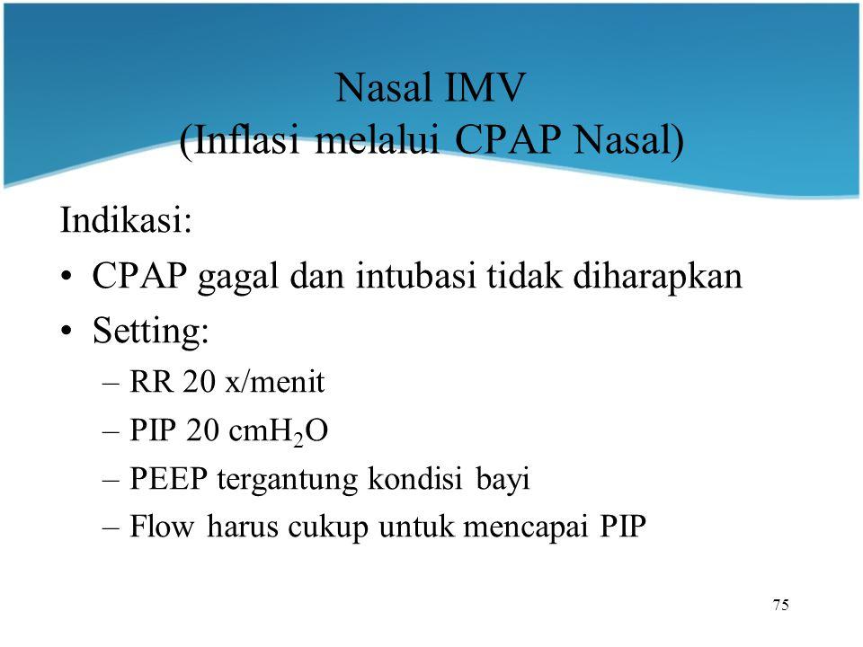 75 Nasal IMV (Inflasi melalui CPAP Nasal) Indikasi: CPAP gagal dan intubasi tidak diharapkan Setting: –RR 20 x/menit –PIP 20 cmH 2 O –PEEP tergantung kondisi bayi –Flow harus cukup untuk mencapai PIP