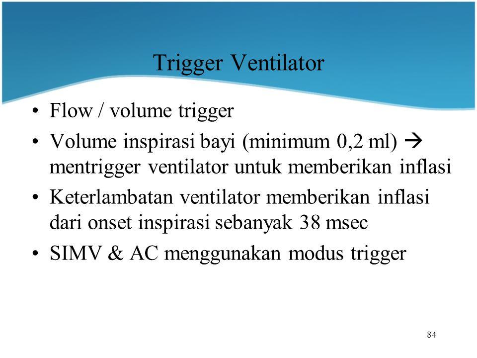 84 Trigger Ventilator Flow / volume trigger Volume inspirasi bayi (minimum 0,2 ml)  mentrigger ventilator untuk memberikan inflasi Keterlambatan ventilator memberikan inflasi dari onset inspirasi sebanyak 38 msec SIMV & AC menggunakan modus trigger