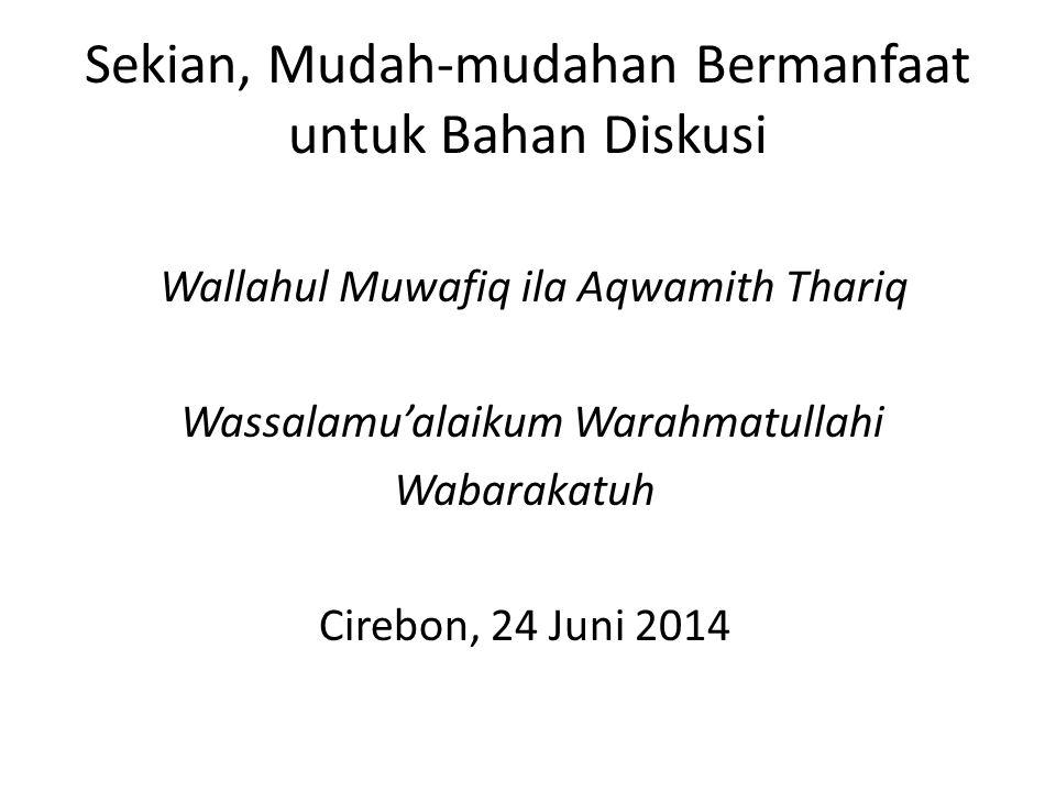 Sekian, Mudah-mudahan Bermanfaat untuk Bahan Diskusi Wallahul Muwafiq ila Aqwamith Thariq Wassalamu'alaikum Warahmatullahi Wabarakatuh Cirebon, 24 Jun