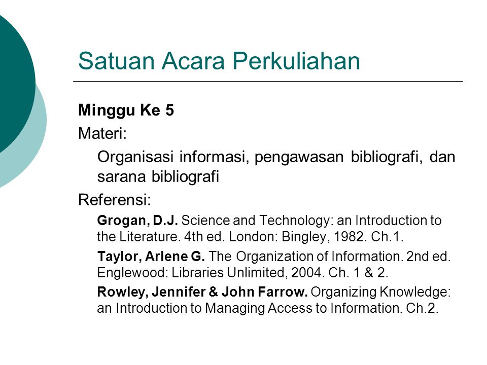 Satuan Acara Perkuliahan Minggu Ke 5 Materi: Organisasi informasi, pengawasan bibliografi, dan sarana bibliografi Referensi: Grogan, D.J. Science and