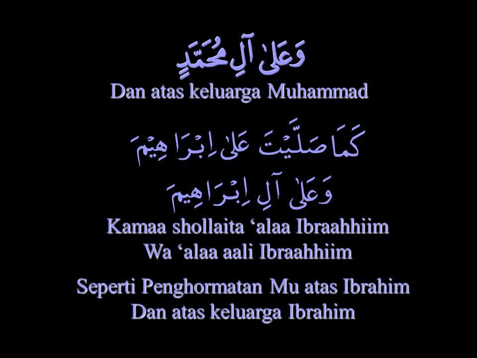 Dan atas keluarga Muhammad Kamaa shollaita 'alaa Ibraahhiim Wa 'alaa aali Ibraahhiim Seperti Penghormatan Mu atas Ibrahim Dan atas keluarga Ibrahim