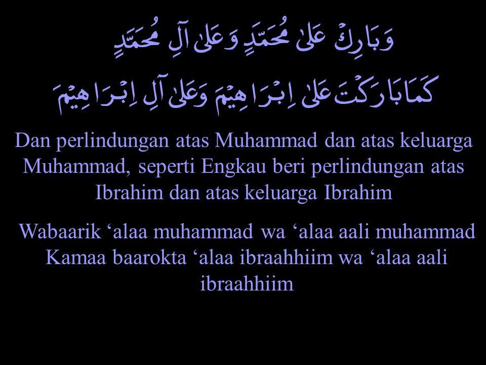 Dan perlindungan atas Muhammad dan atas keluarga Muhammad, seperti Engkau beri perlindungan atas Ibrahim dan atas keluarga Ibrahim Wabaarik 'alaa muha