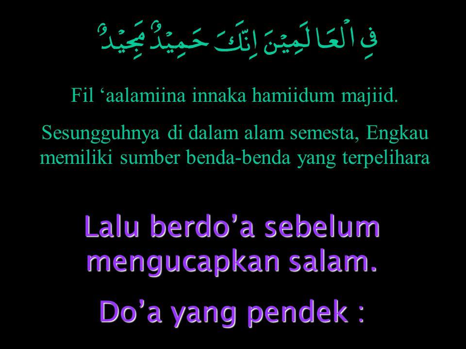 Fil 'aalamiina innaka hamiidum majiid. Sesungguhnya di dalam alam semesta, Engkau memiliki sumber benda-benda yang terpelihara Lalu berdo'a sebelum me