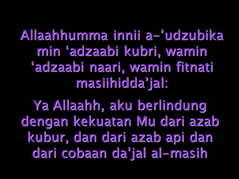 Allaahhumma innii a-'udzubika min 'adzaabi kubri, wamin 'adzaabi naari, wamin fitnati masiihidda'jal: Ya Allaahh, aku berlindung dengan kekuatan Mu da