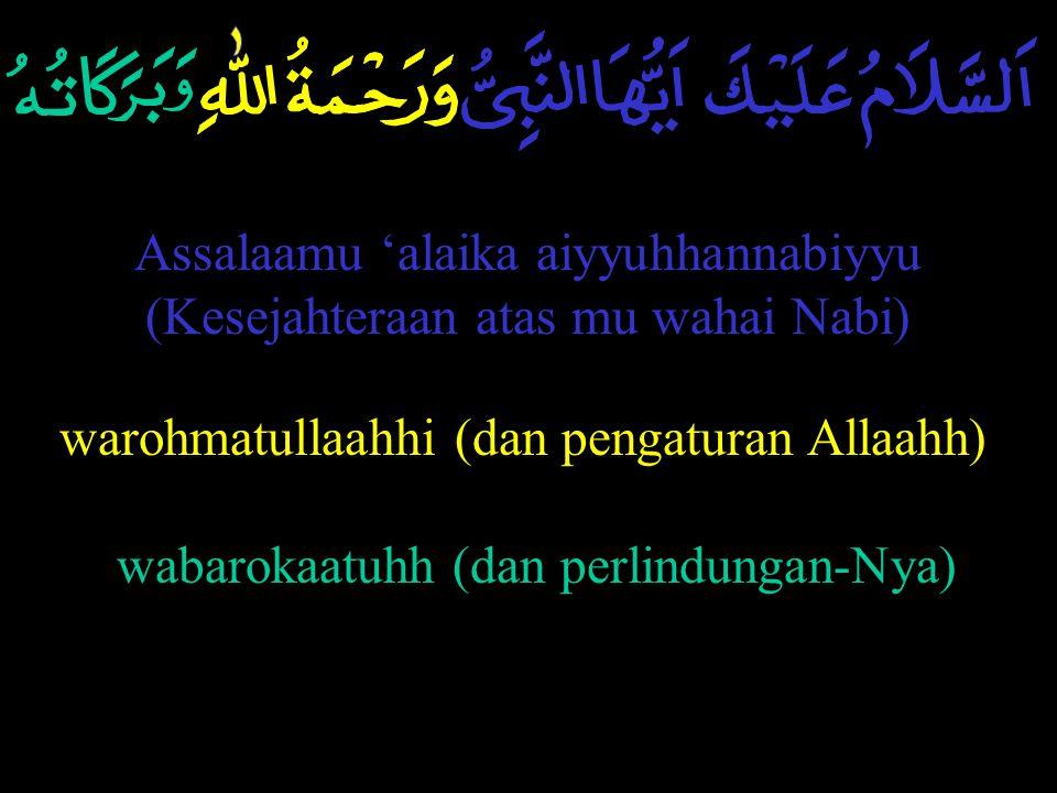 Assalaamu 'alaika aiyyuhhannabiyyu (Kesejahteraan atas mu wahai Nabi) warohmatullaahhi (dan pengaturan Allaahh) wabarokaatuhh (dan perlindungan-Nya)