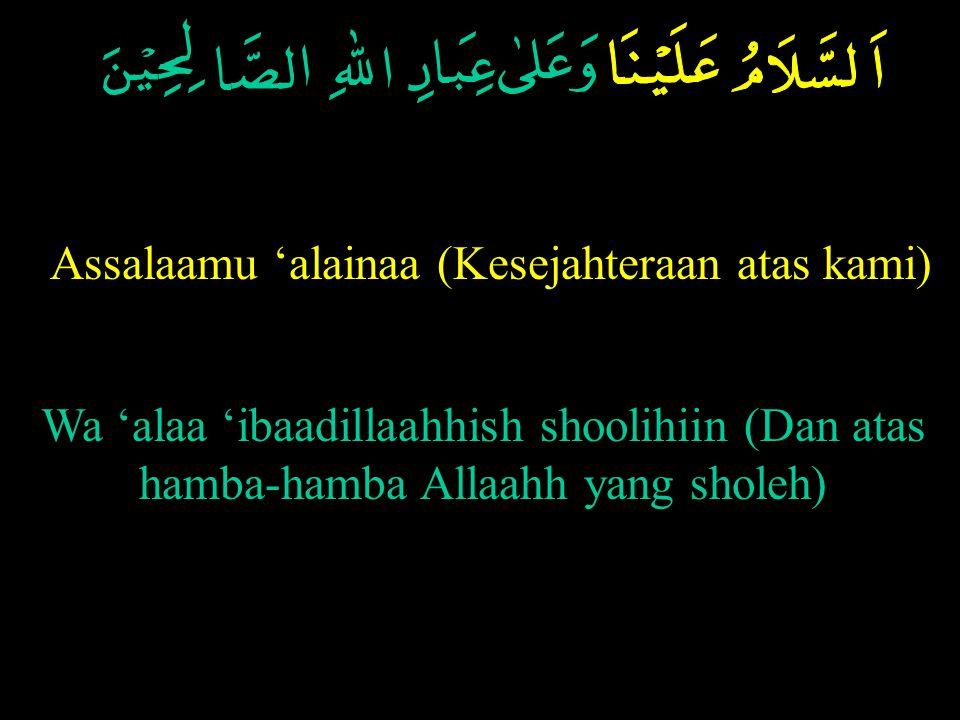 Assalaamu 'alainaa (Kesejahteraan atas kami) Wa 'alaa 'ibaadillaahhish shoolihiin (Dan atas hamba-hamba Allaahh yang sholeh)