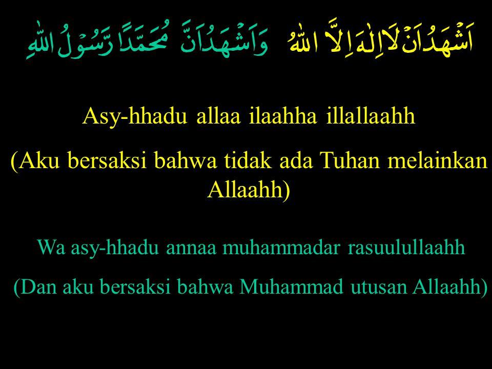 Asy-hhadu allaa ilaahha illallaahh (Aku bersaksi bahwa tidak ada Tuhan melainkan Allaahh) Wa asy-hhadu annaa muhammadar rasuulullaahh (Dan aku bersaksi bahwa Muhammad utusan Allaahh)