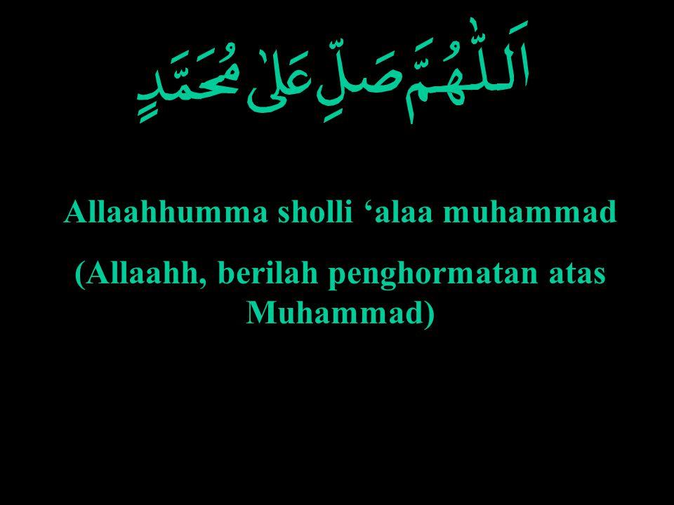 Allaahhumma sholli 'alaa muhammad (Allaahh, berilah penghormatan atas Muhammad)
