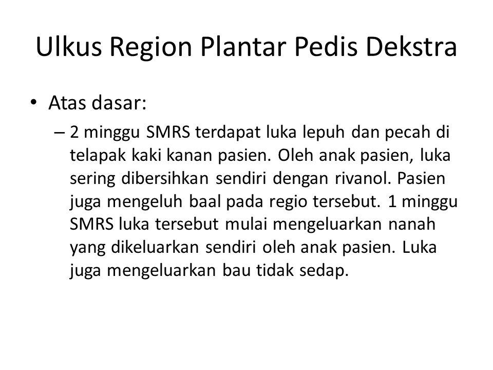 Ulkus Region Plantar Pedis Dekstra Atas dasar: – 2 minggu SMRS terdapat luka lepuh dan pecah di telapak kaki kanan pasien. Oleh anak pasien, luka seri