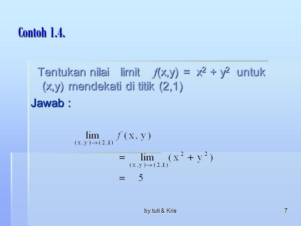 by.tuti & Kris7 Contoh 1.4. Tentukan nilai limit f (x,y) = x 2 + y 2 untuk (x,y) mendekati di titik (2,1) Tentukan nilai limit f (x,y) = x 2 + y 2 unt