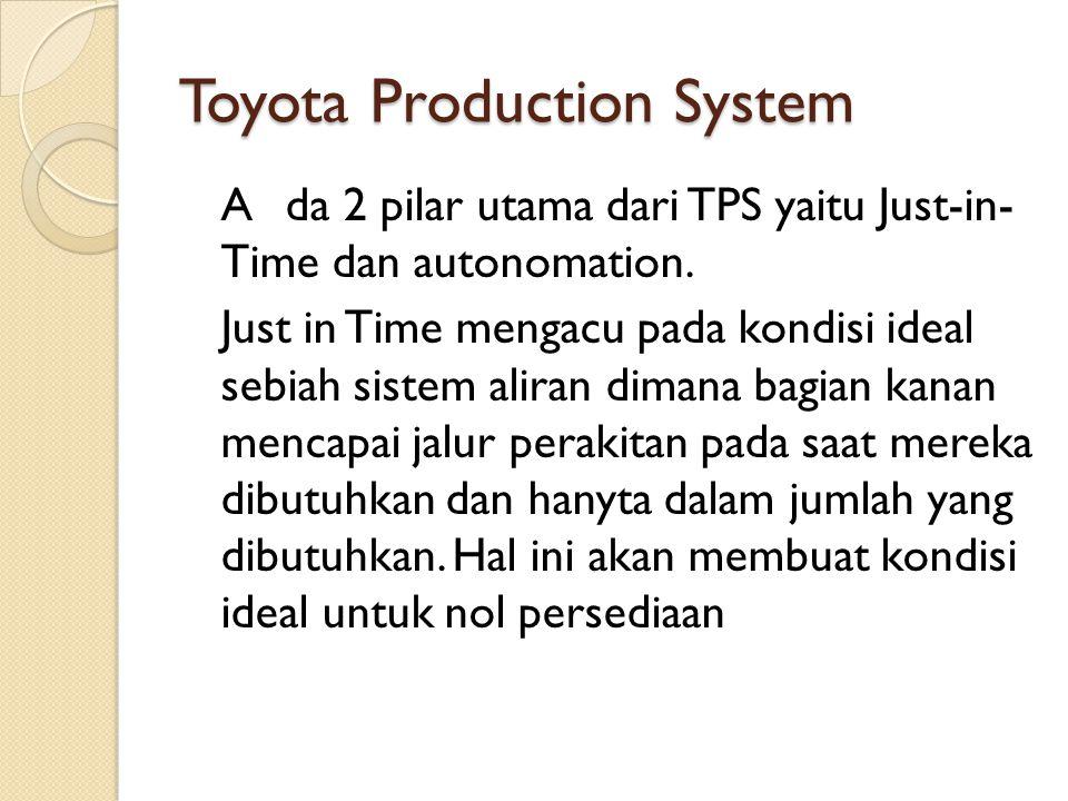 Toyota Production System Ada 2 pilar utama dari TPS yaitu Just-in- Time dan autonomation. Just in Time mengacu pada kondisi ideal sebiah sistem aliran