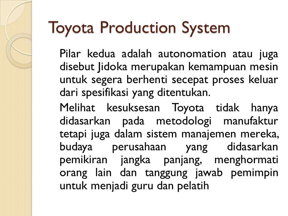 Toyota Production System Pilar kedua adalah autonomation atau juga disebut Jidoka merupakan kemampuan mesin untuk segera berhenti secepat proses kelua