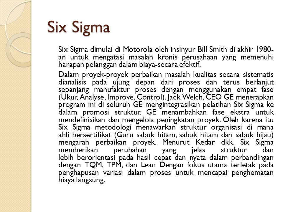Six Sigma Six Sigma dimulai di Motorola oleh insinyur Bill Smith di akhir 1980- an untuk mengatasi masalah kronis perusahaan yang memenuhi harapan pel