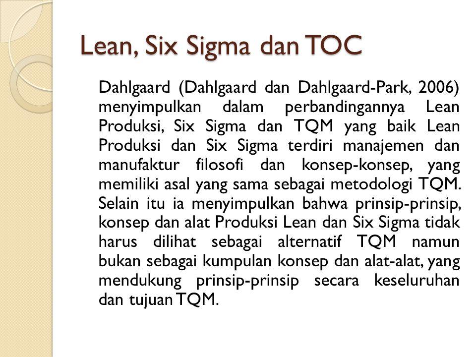 Lean, Six Sigma dan TOC Dahlgaard (Dahlgaard dan Dahlgaard-Park, 2006) menyimpulkan dalam perbandingannya Lean Produksi, Six Sigma dan TQM yang baik L