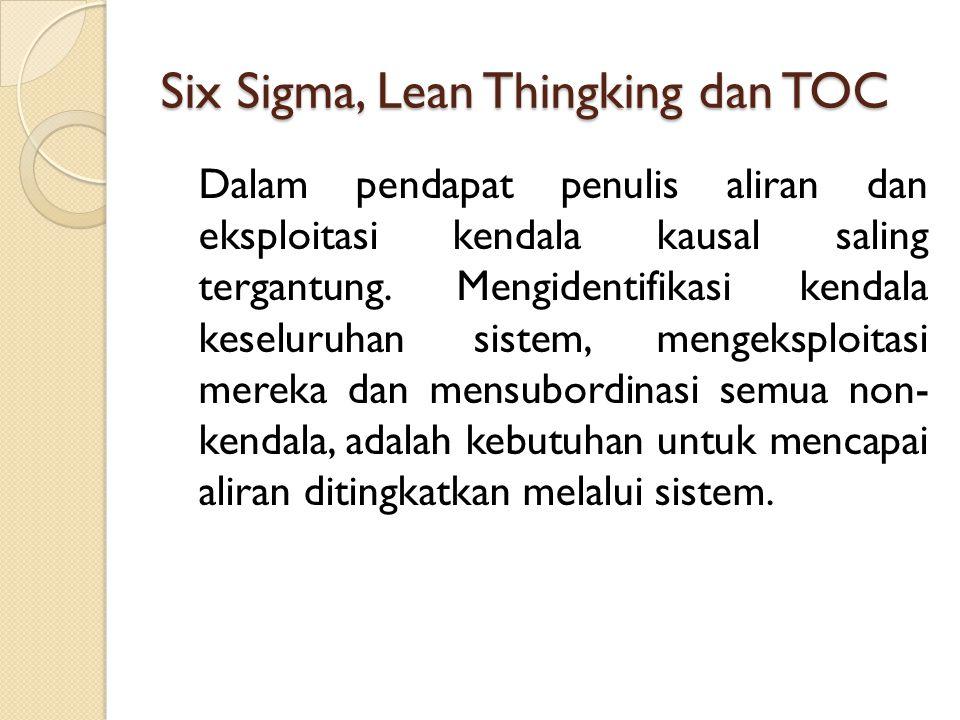 Six Sigma, Lean Thingking dan TOC Dalam pendapat penulis aliran dan eksploitasi kendala kausal saling tergantung. Mengidentifikasi kendala keseluruhan