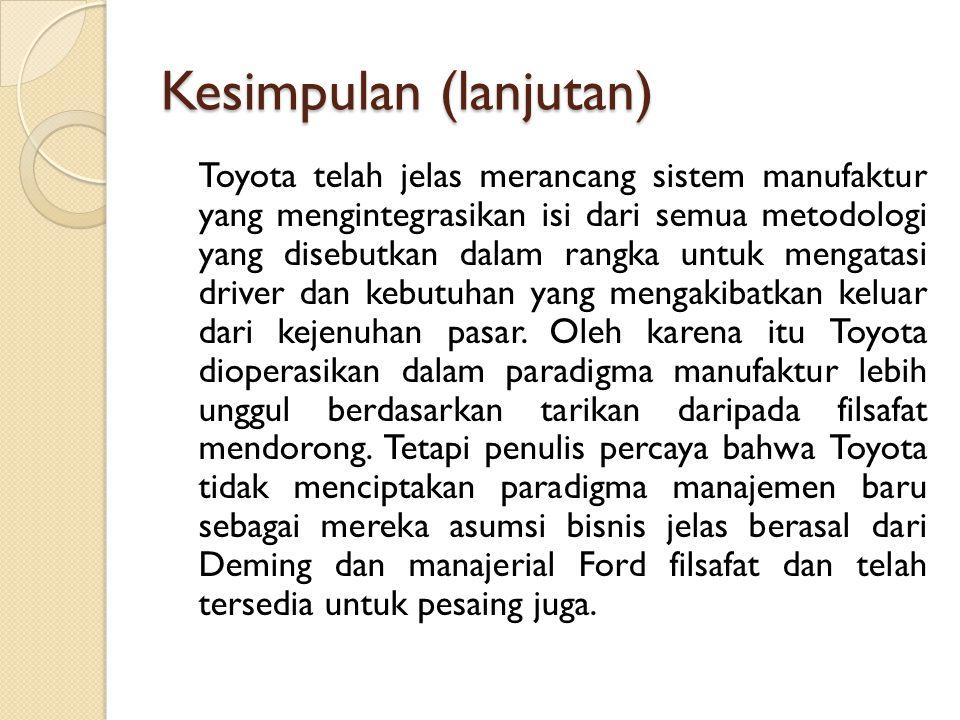 Kesimpulan (lanjutan) Toyota telah jelas merancang sistem manufaktur yang mengintegrasikan isi dari semua metodologi yang disebutkan dalam rangka untu