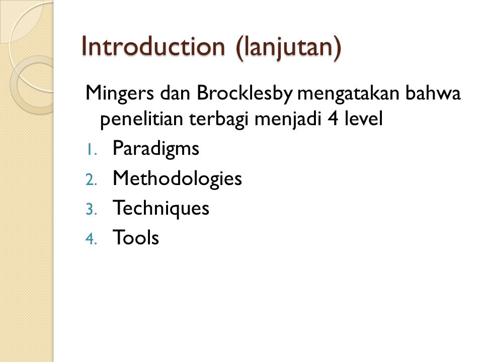 Introduction (lanjutan) Mingers dan Brocklesby mengatakan bahwa penelitian terbagi menjadi 4 level 1. Paradigms 2. Methodologies 3. Techniques 4. Tool