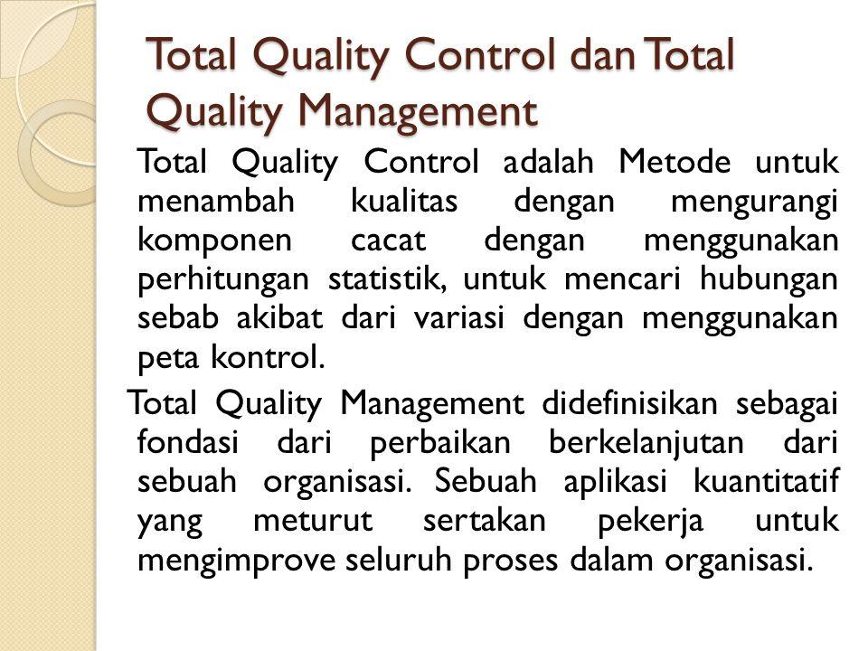 Total Quality Control dan Total Quality Management Total Quality Control adalah Metode untuk menambah kualitas dengan mengurangi komponen cacat dengan