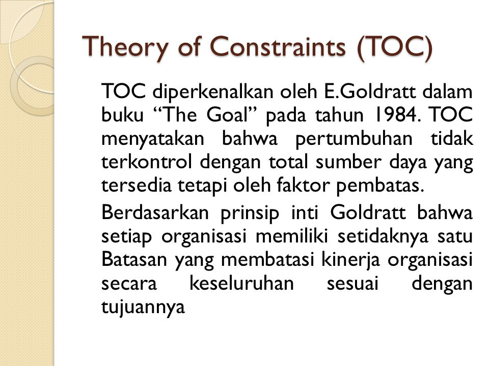 "Theory of Constraints (TOC) TOC diperkenalkan oleh E.Goldratt dalam buku ""The Goal"" pada tahun 1984. TOC menyatakan bahwa pertumbuhan tidak terkontrol"