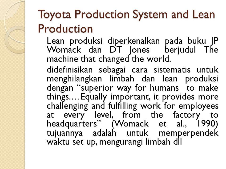 Toyota Production System and Lean Production Lean produksi diperkenalkan pada buku JP Womack dan DT Jones berjudul The machine that changed the world.