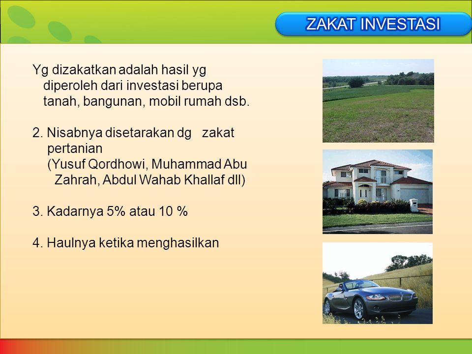 Yg dizakatkan adalah hasil yg diperoleh dari investasi berupa tanah, bangunan, mobil rumah dsb. 2. Nisabnya disetarakan dg zakat pertanian (Yusuf Qord