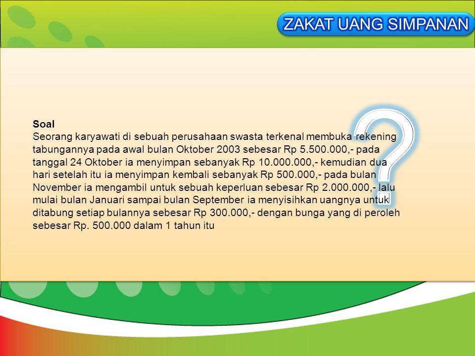 Soal Seorang karyawati di sebuah perusahaan swasta terkenal membuka rekening tabungannya pada awal bulan Oktober 2003 sebesar Rp 5.500.000,- pada tang