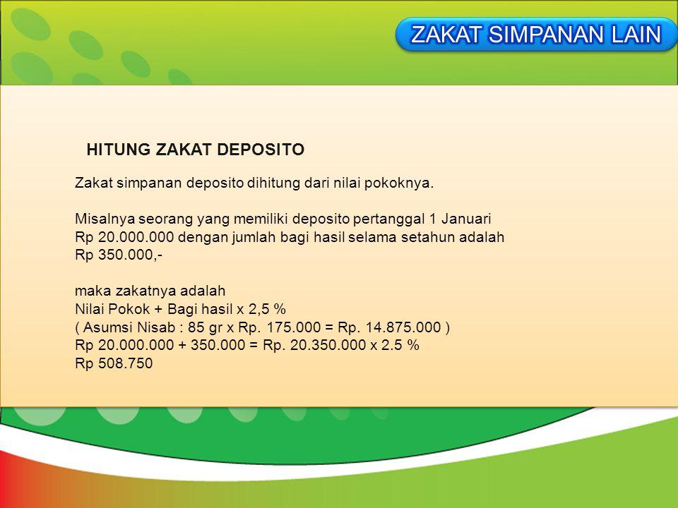 Zakat simpanan deposito dihitung dari nilai pokoknya. Misalnya seorang yang memiliki deposito pertanggal 1 Januari Rp 20.000.000 dengan jumlah bagi ha
