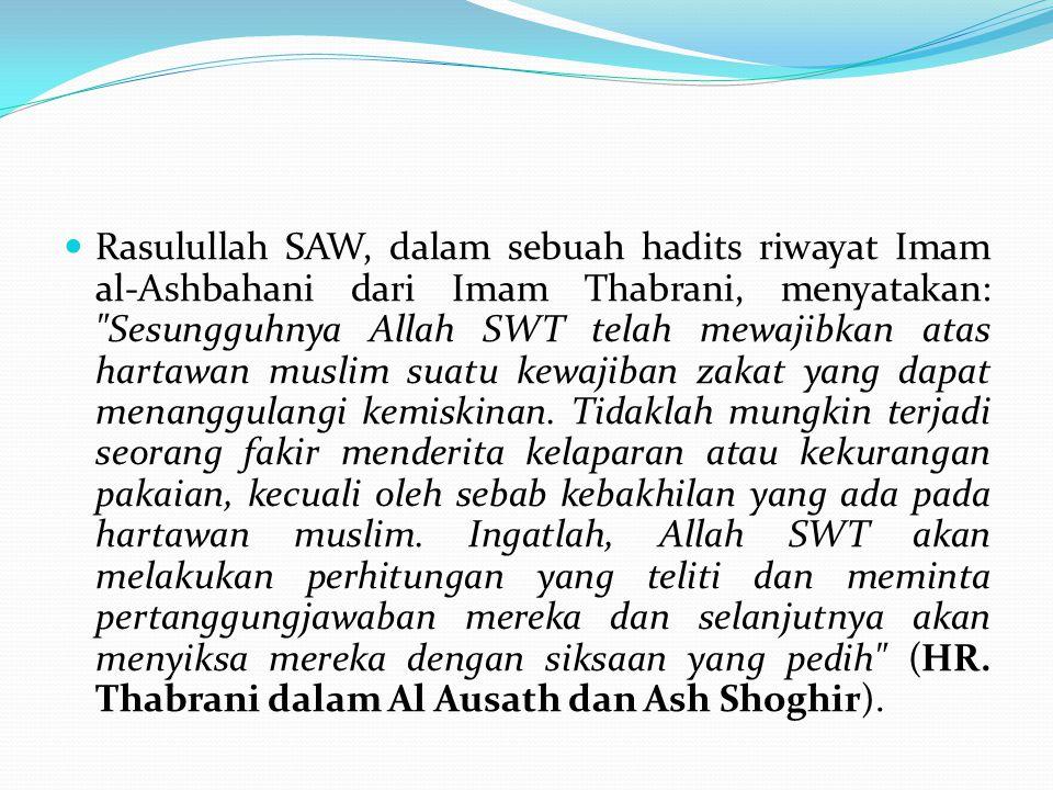 Rasulullah SAW, dalam sebuah hadits riwayat Imam al-Ashbahani dari Imam Thabrani, menyatakan: Sesungguhnya Allah SWT telah mewajibkan atas hartawan muslim suatu kewajiban zakat yang dapat menanggulangi kemiskinan.
