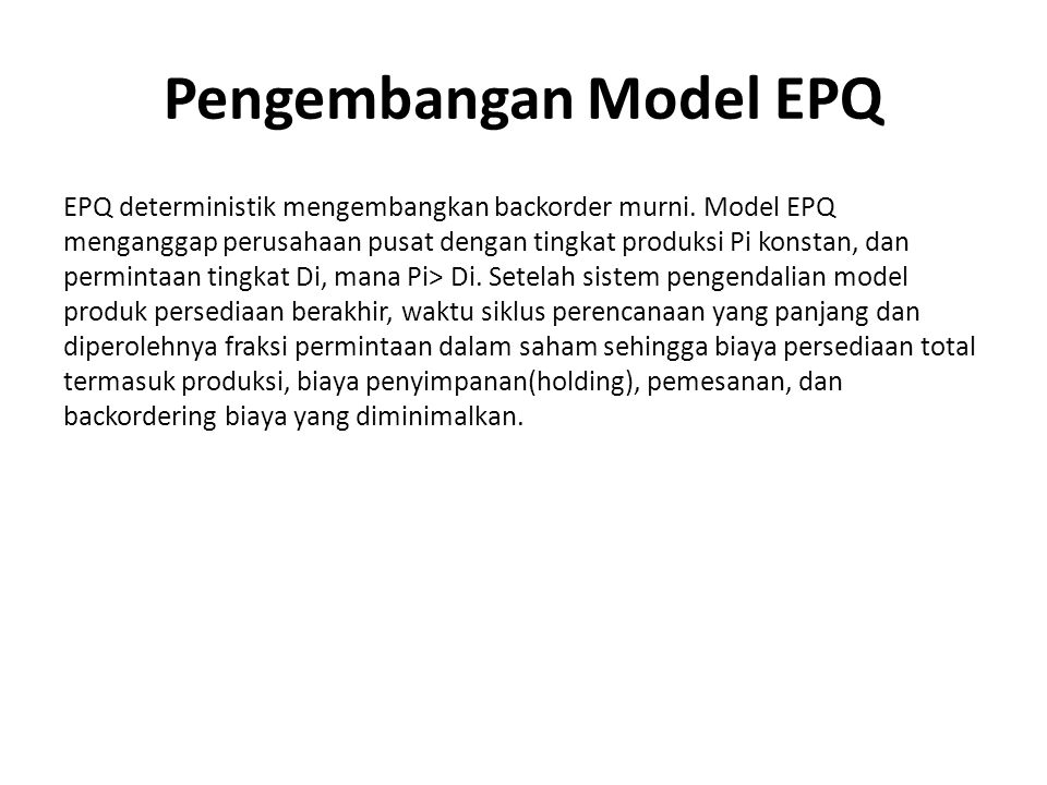 Pngembangan Model EOQ Pada bagian ini, EOQ deterministik dengan backorder lengkap dimodelkan untuk mengelola sistem persediaan bahan baku yang dikonsumsi dalam proses produksi dari produk akhir, dengan permintaan konstan Di'.