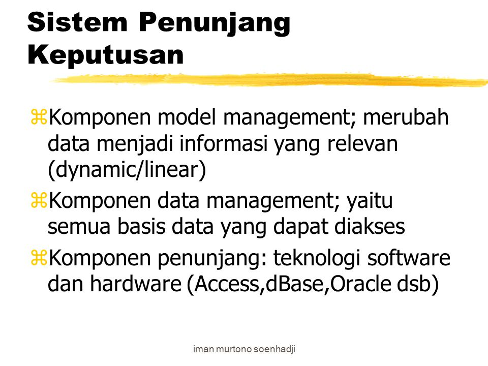 iman murtono soenhadji Sistem Penunjang Keputusan zSPK lebih fokus pada pemecahan masalah semistructured; yaitu adanya interfensi penggunaan komputer dan manajemen zKomponen dalam SPK terdiri dari model management; data management; yang kemudian menjadi dialog management, selanjutnya digunakan oleh USER