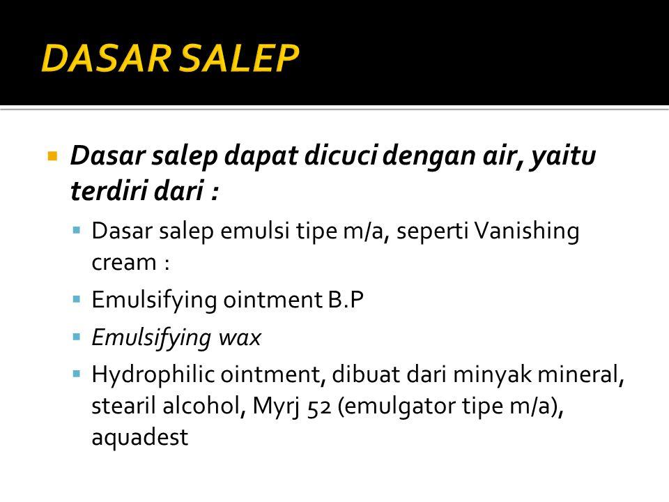  Dasar salep dapat dicuci dengan air, yaitu terdiri dari :  Dasar salep emulsi tipe m/a, seperti Vanishing cream :  Emulsifying ointment B.P  Emul
