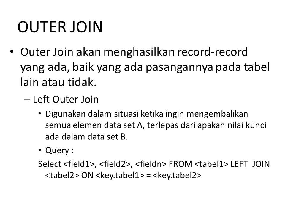 OUTER JOIN Outer Join akan menghasilkan record-record yang ada, baik yang ada pasangannya pada tabel lain atau tidak. – Left Outer Join Digunakan dala