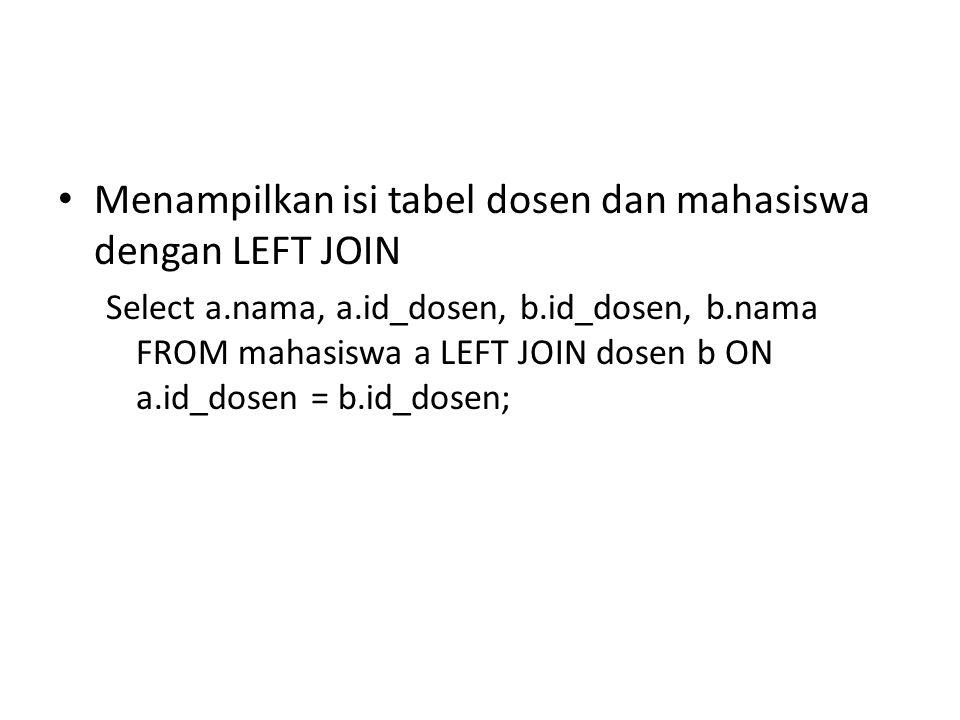 Menampilkan isi tabel dosen dan mahasiswa dengan LEFT JOIN Select a.nama, a.id_dosen, b.id_dosen, b.nama FROM mahasiswa a LEFT JOIN dosen b ON a.id_do