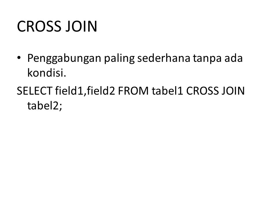 CROSS JOIN Penggabungan paling sederhana tanpa ada kondisi. SELECT field1,field2 FROM tabel1 CROSS JOIN tabel2;