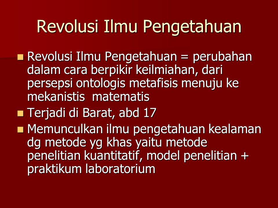 Revolusi Ilmu Pengetahuan Revolusi Ilmu Pengetahuan = perubahan dalam cara berpikir keilmiahan, dari persepsi ontologis metafisis menuju ke mekanistis