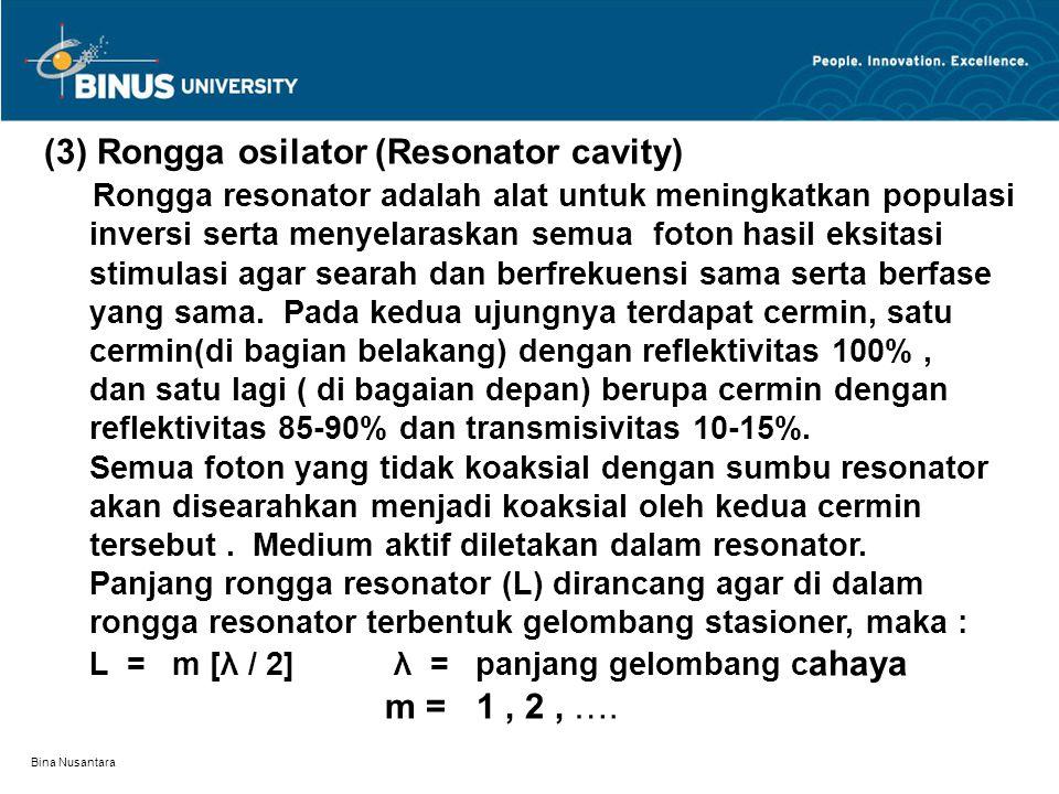 Bina Nusantara (3) Rongga osilator (Resonator cavity) Rongga resonator adalah alat untuk meningkatkan populasi inversi serta menyelaraskan semua foton