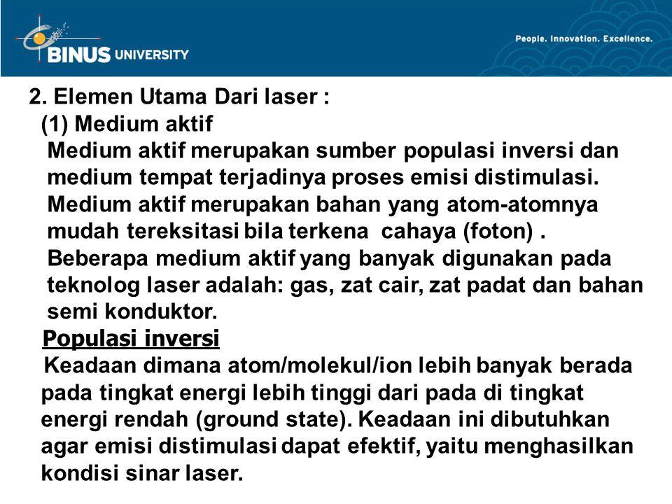 2. Elemen Utama Dari laser : (1) Medium aktif Medium aktif merupakan sumber populasi inversi dan medium tempat terjadinya proses emisi distimulasi. Me