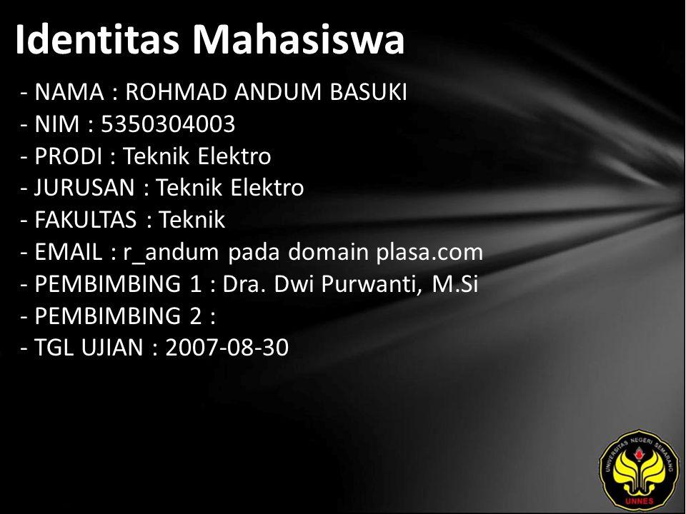 Identitas Mahasiswa - NAMA : ROHMAD ANDUM BASUKI - NIM : 5350304003 - PRODI : Teknik Elektro - JURUSAN : Teknik Elektro - FAKULTAS : Teknik - EMAIL : r_andum pada domain plasa.com - PEMBIMBING 1 : Dra.