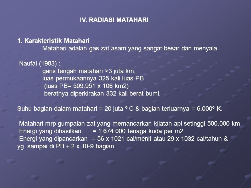 IV. RADIASI MATAHARI 1. Karakteristik Matahari Matahari adalah gas zat asam yang sangat besar dan menyala. Naufal (1983) : garis tengah matahari >3 ju