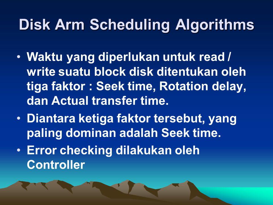 Disk Arm Scheduling Algorithms Waktu yang diperlukan untuk read / write suatu block disk ditentukan oleh tiga faktor : Seek time, Rotation delay, dan