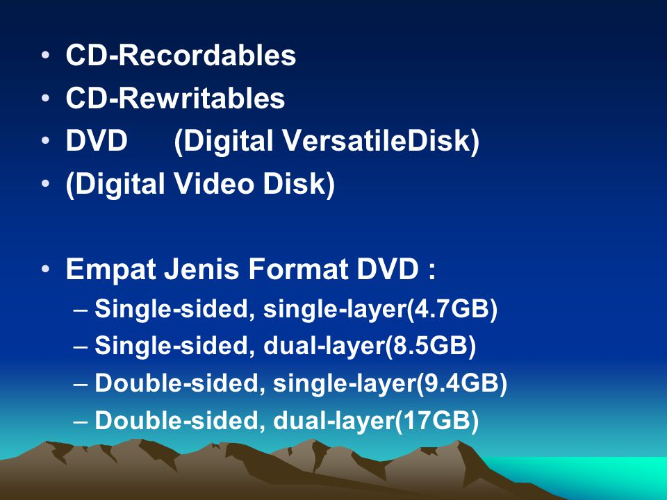 CD-Recordables CD-Rewritables DVD(Digital VersatileDisk) (Digital Video Disk) Empat Jenis Format DVD : –Single-sided, single-layer(4.7GB) –Single-sided, dual-layer(8.5GB) –Double-sided, single-layer(9.4GB) –Double-sided, dual-layer(17GB)