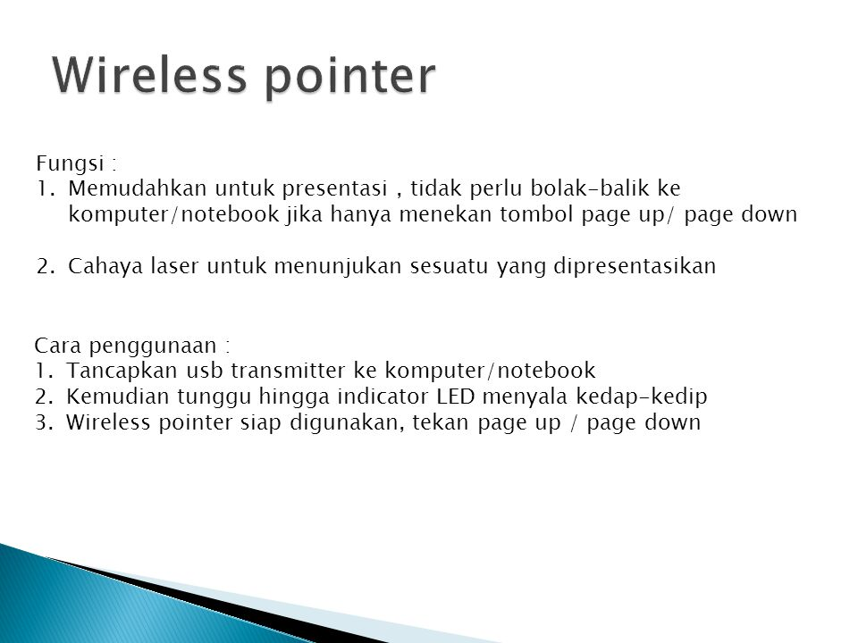 Cahaya laser Yes ( >200 meter Laser Pointer distance ) Hotkeys Switch PAGE DOWN/UP Presenter Control Only Jarak kontrol antara Pen dan transmitter up to 15 meters Operation Frequency Infrared Technology Aplikasi pendukung Microsoft Office Word, Excel and Powerpoint System operasi pendukungPC with Windows 98SE, ME, 2000, XP,vista, 7 Linux Mac osx Daya listrik 1(satu) batang 23A 12V Alkaline Battery ( AAA ) Other Features Wavelength 650nm, Power Consumption <1mA, Max Output <1mW Dimension (WHD) 115 (L) x 18 (H) x 19 (W) mm Weight 27 gram (with battery), 11 gram (USB transmitter) Harga Rp +-90.000